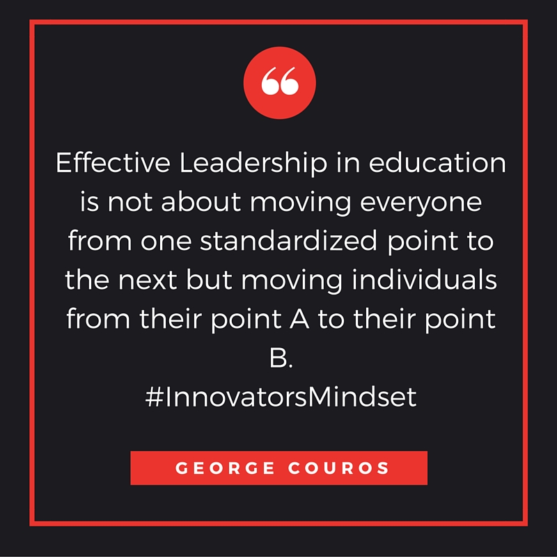 -Effective Leadership in education is not about moving everyone from standardized point to the next but moving individuals from their point A to their point B-.