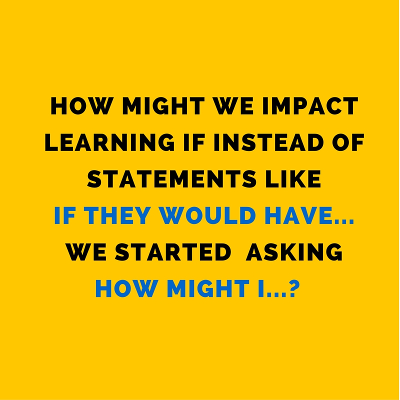 How might we impact learning if instead of statements like, -If they would have_________. - we started asking, -How might I_________-- (4)