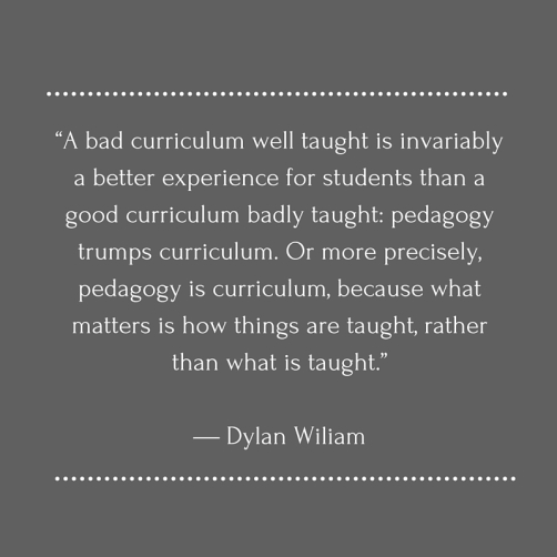 """A bad curriculum well taught is invariably a better experience for students than a good curriculum badly taught- pedagogy trumps curriculum. Or more precisely, pedagogy is curriculum, because what matters is how things are taught, ra (1)"