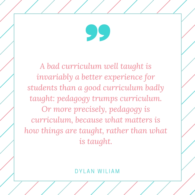 A bad curriculum well taught is invariably a better experience for students than a good curriculum badly taught- pedagogy trumps curriculum. Or more precisely, pedagogy is curriculum, because what matters is how things are taught, rather th